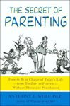 13. The Secret of Parenting How to Be in Charge of Today's Kids--From Toddlers To Preteens--Without Threats or Punishment by Anthony E. Wolf