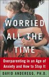 17. Worried All the Time Overparenting In An Age Of Anxiety And How To Stop It by David Anderegg