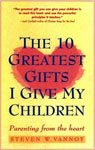 18. The Ten Greatest Gifts I Give My Children Parenting from the Heart by Steven W. Vannoy