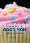 43. I Was a Really Good Mom Before I Had Kids Reinventing Modern Motherhood by Trisha Ashworth and Amy Nobile